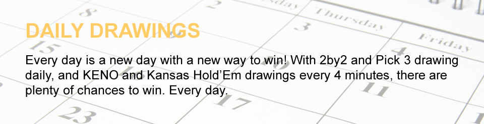 DAILY DRAWINGS Every day is a new day with a new way to win! With 2by2 and Pick 3 drawing daily, and KENO and Kansas Hold'Em drawings every 4 minutes, there are plenty of chances to win. Every day.