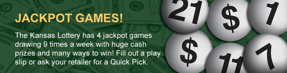 JACKPOT GAMES! The Kansas Lottery has 4 jackpot games drawing 9 times a week with huge cash prizes and many ways to win! Fill out a play slip or ask your retailer for a Quick Pick.