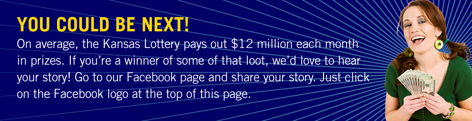 YOU COULD BE NEXT! On average, the Kansas Lottery pays out $12 million each month in prizes. If you're a winner of some of that loot, we'd love to hear your story! Go to our Facebook page and share your story! Just click on the Facebook logo at the top of this page.